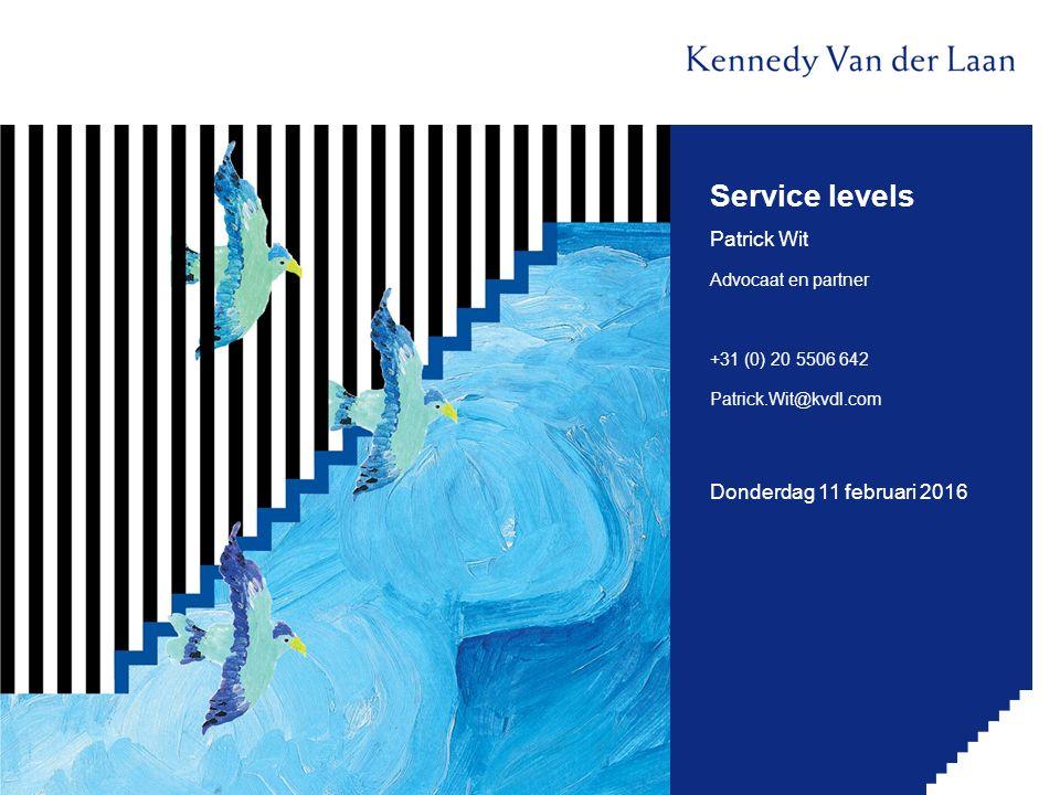 Service levels Patrick Wit Advocaat en partner +31 (0) 20 5506 642 Patrick.Wit@kvdl.com Donderdag 11 februari 2016