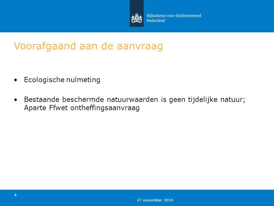 27 november 2014 4 Voorafgaand aan de aanvraag Ecologische nulmeting Bestaande beschermde natuurwaarden is geen tijdelijke natuur; Aparte Ffwet ontheffingsaanvraag