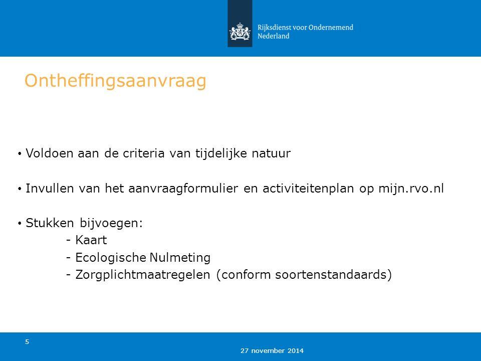 27 november 2014 5 Ontheffingsaanvraag Voldoen aan de criteria van tijdelijke natuur Invullen van het aanvraagformulier en activiteitenplan op mijn.rvo.nl Stukken bijvoegen: - Kaart - Ecologische Nulmeting - Zorgplichtmaatregelen (conform soortenstandaards)