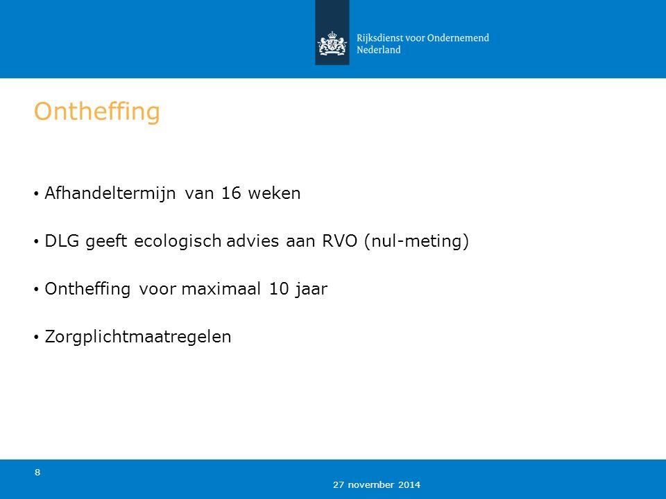 27 november 2014 8 Ontheffing Afhandeltermijn van 16 weken DLG geeft ecologisch advies aan RVO (nul-meting) Ontheffing voor maximaal 10 jaar Zorgplich