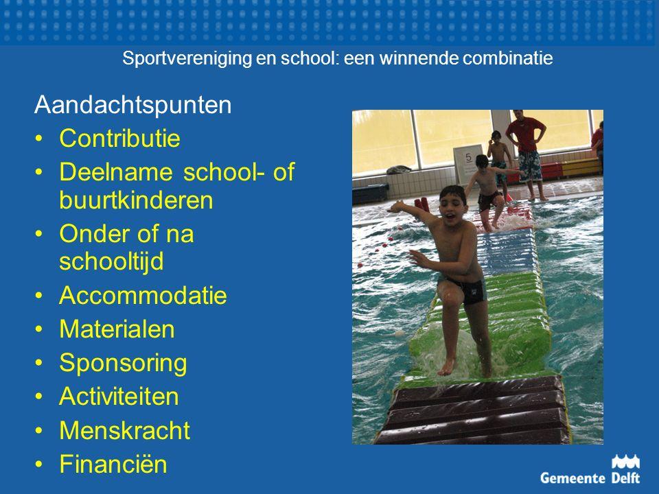 Sportvereniging en school: een winnende combinatie Aandachtspunten Contributie Deelname school- of buurtkinderen Onder of na schooltijd Accommodatie Materialen Sponsoring Activiteiten Menskracht Financiën