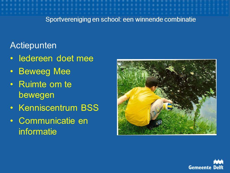 Sportvereniging en school: een winnende combinatie Actiepunten Iedereen doet mee Beweeg Mee Ruimte om te bewegen Kenniscentrum BSS Communicatie en inf