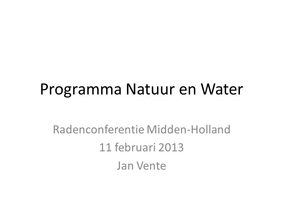 Programma Natuur en Water Radenconferentie Midden-Holland 11 februari 2013 Jan Vente