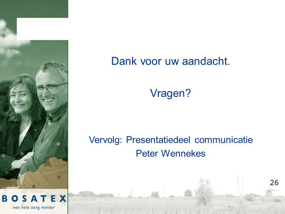 Dank voor uw aandacht. Vragen Vervolg: Presentatiedeel communicatie Peter Wennekes 26