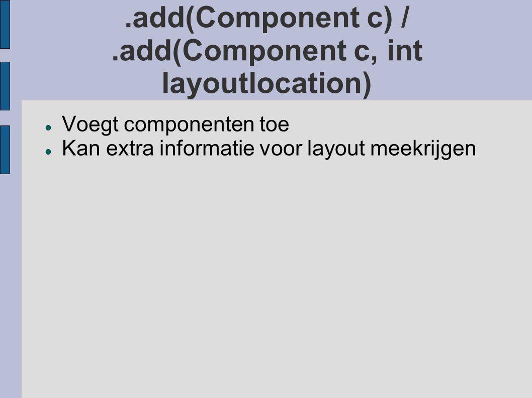 .add(Component c) /.add(Component c, int layoutlocation) Voegt componenten toe Kan extra informatie voor layout meekrijgen
