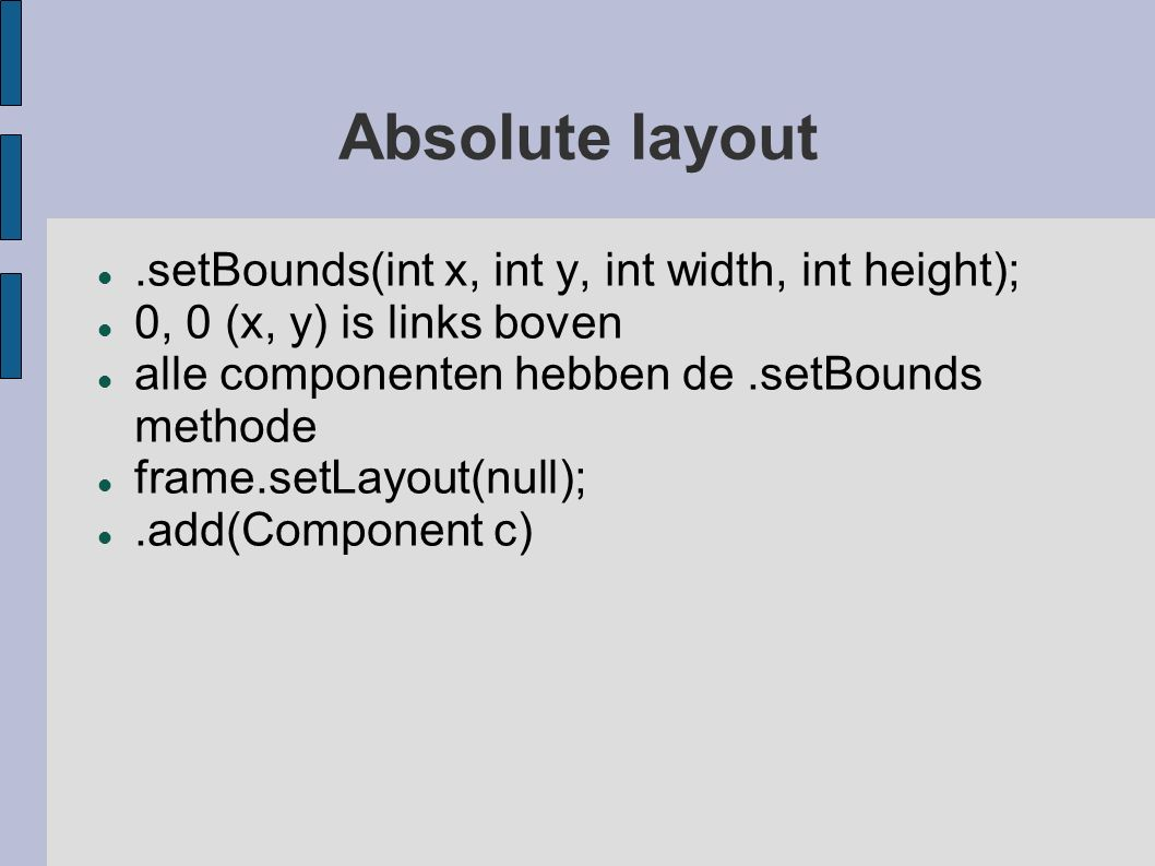 Absolute layout.setBounds(int x, int y, int width, int height); 0, 0 (x, y) is links boven alle componenten hebben de.setBounds methode frame.setLayou