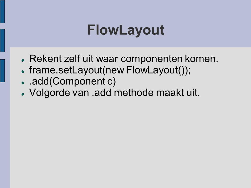 FlowLayout Rekent zelf uit waar componenten komen. frame.setLayout(new FlowLayout());.add(Component c) Volgorde van.add methode maakt uit.