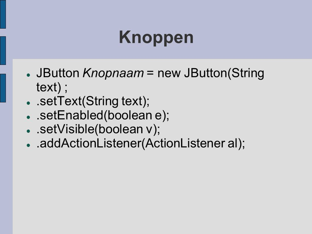 Knoppen JButton Knopnaam = new JButton(String text) ;.setText(String text);.setEnabled(boolean e);.setVisible(boolean v);.addActionListener(ActionList