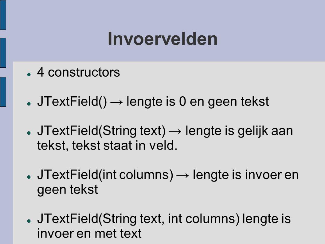 Invoervelden 4 constructors JTextField() → lengte is 0 en geen tekst JTextField(String text) → lengte is gelijk aan tekst, tekst staat in veld. JTextF