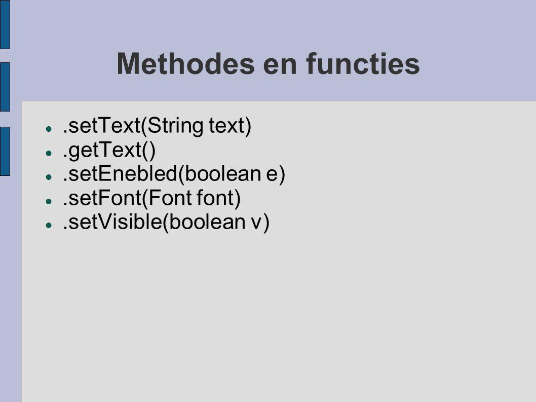 Methodes en functies.setText(String text).getText().setEnebled(boolean e).setFont(Font font).setVisible(boolean v)
