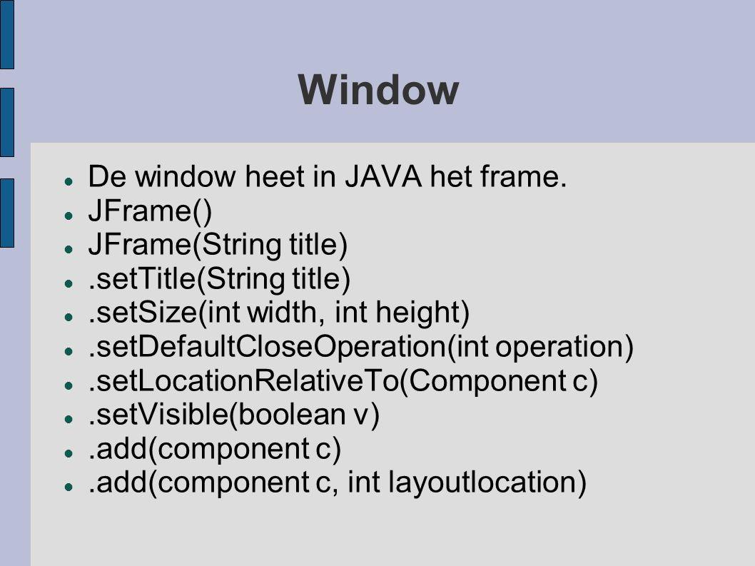 Window De window heet in JAVA het frame. JFrame() JFrame(String title).setTitle(String title).setSize(int width, int height).setDefaultCloseOperation(