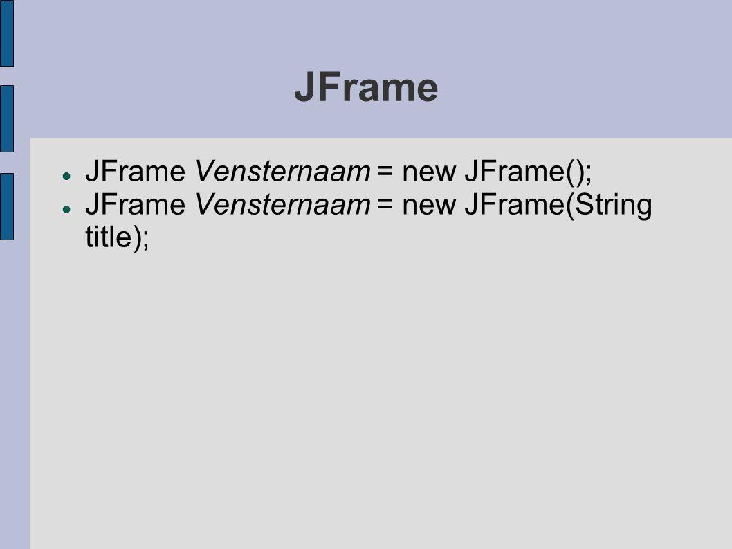 JFrame JFrame Vensternaam = new JFrame(); JFrame Vensternaam = new JFrame(String title);