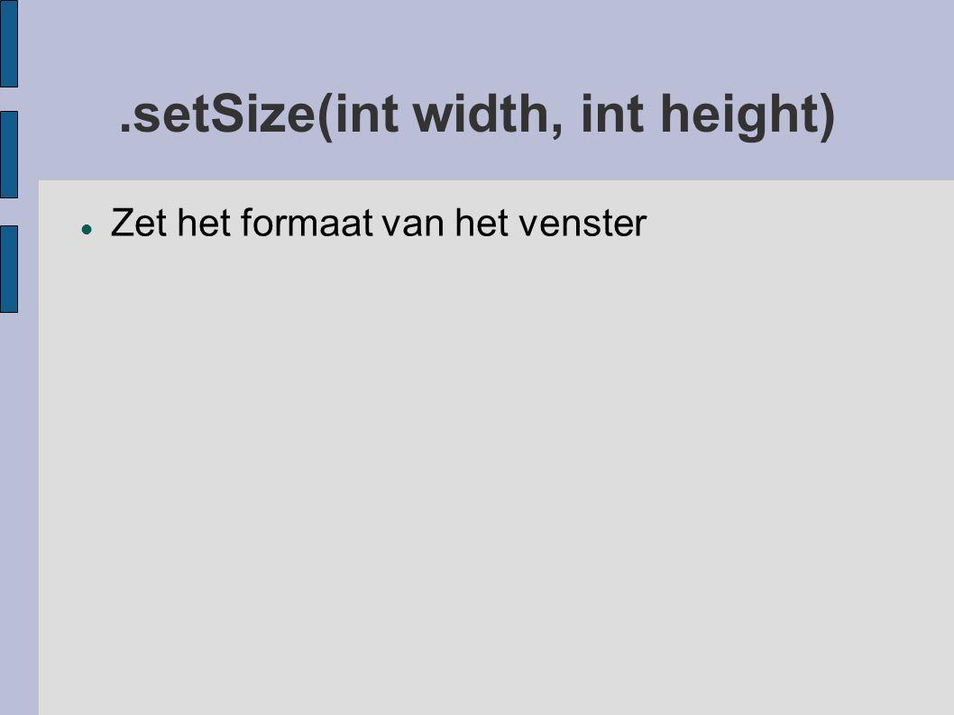 .setSize(int width, int height) Zet het formaat van het venster