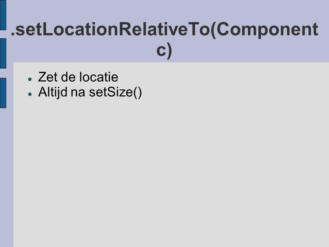 .setLocationRelativeTo(Component c) Zet de locatie Altijd na setSize()