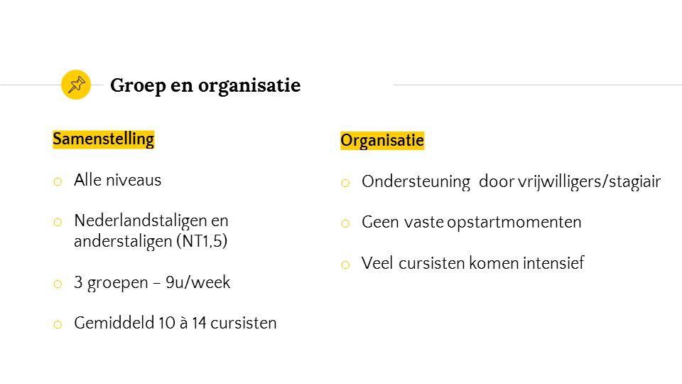 Groep en organisatie Samenstelling o Alle niveaus o Nederlandstaligen en anderstaligen (NT1,5) o 3 groepen – 9u/week o Gemiddeld 10 à 14 cursisten Organisatie o Ondersteuning door vrijwilligers/stagiair o Geen vaste opstartmomenten o Veel cursisten komen intensief