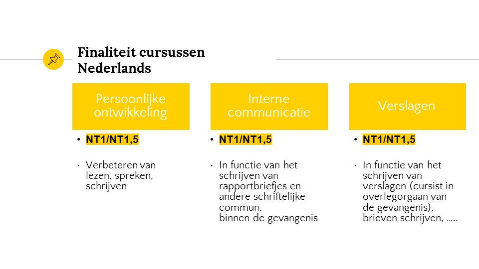 Finaliteit cursussen Nederlands Persoonlijke ontwikkeling NT1/NT1,5 Verbeteren van lezen, spreken, schrijven Interne communicatie NT1/NT1,5 In functie van het schrijven van rapportbriefjes en andere schriftelijke commun.