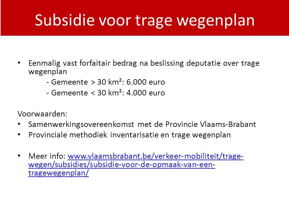 PDPOIII 2014-2020 Eenmalig vast forfaitair bedrag na beslissing deputatie over trage wegenplan - Gemeente > 30 km²: 6.000 euro - Gemeente < 30 km²: 4.000 euro Voorwaarden: Samenwerkingsovereenkomst met de Provincie Vlaams-Brabant Provinciale methodiek inventarisatie en trage wegenplan Meer info: www.vlaamsbrabant.be/verkeer-mobiliteit/trage- wegen/subsidies/subsidie-voor-de-opmaak-van-een- tragewegenplan/www.vlaamsbrabant.be/verkeer-mobiliteit/trage- wegen/subsidies/subsidie-voor-de-opmaak-van-een- tragewegenplan/ Subsidie voor trage wegenplan