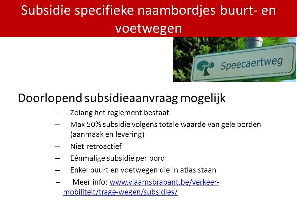 PDPOIII 2014-2020 Doorlopend subsidieaanvraag mogelijk – Zolang het reglement bestaat – Max 50% subsidie volgens totale waarde van gele borden (aanmaak en levering) – Niet retroactief – Eénmalige subsidie per bord – Enkel buurt en voetwegen die in atlas staan – Meer info: www.vlaamsbrabant.be/verkeer- mobiliteit/trage-wegen/subsidies/www.vlaamsbrabant.be/verkeer- mobiliteit/trage-wegen/subsidies/ Subsidie specifieke naambordjes buurt- en voetwegen