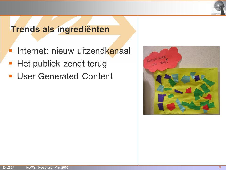 15-02-07 ROOS - Regionale TV in 2010 9 Trends als ingrediënten  Internet: nieuw uitzendkanaal  Het publiek zendt terug  User Generated Content