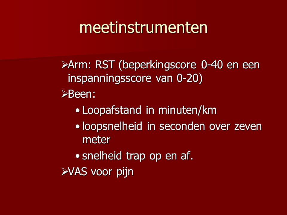 meetinstrumenten  Arm: RST (beperkingscore 0-40 en een inspanningsscore van 0-20)  Been: Loopafstand in minuten/kmLoopafstand in minuten/km loopsnelheid in seconden over zeven meterloopsnelheid in seconden over zeven meter snelheid trap op en af.snelheid trap op en af.