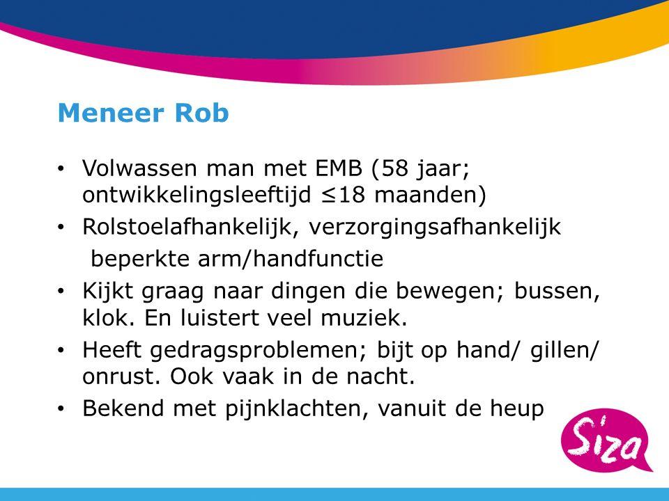 Meneer Rob Volwassen man met EMB (58 jaar; ontwikkelingsleeftijd ≤18 maanden) Rolstoelafhankelijk, verzorgingsafhankelijk beperkte arm/handfunctie Kijkt graag naar dingen die bewegen; bussen, klok.