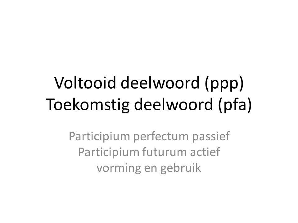 Voltooid deelwoord (ppp) Toekomstig deelwoord (pfa) Participium perfectum passief Participium futurum actief vorming en gebruik