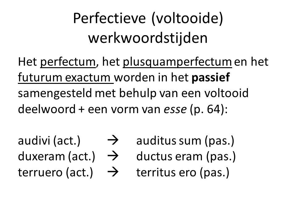 Perfectieve (voltooide) werkwoordstijden Het perfectum, het plusquamperfectum en het futurum exactum worden in het passief samengesteld met behulp van een voltooid deelwoord + een vorm van esse (p.