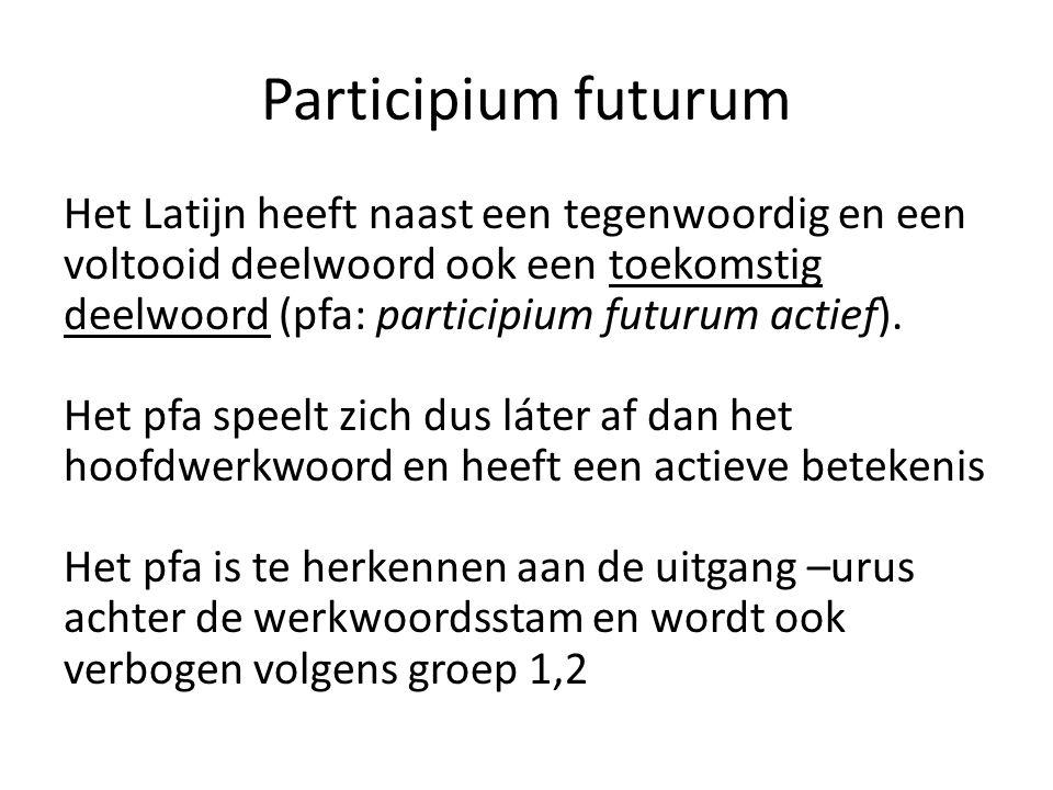 Participium futurum Het Latijn heeft naast een tegenwoordig en een voltooid deelwoord ook een toekomstig deelwoord (pfa: participium futurum actief).