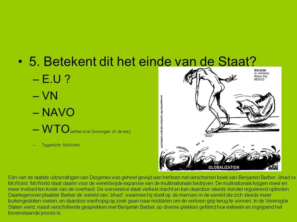 5. Betekent dit het einde van de Staat? –E.U ? –VN –NAVO –WTO (artikel over Groningen (in de les)) –Tegenlicht: McWorld Eén van de laatste uitzendinge