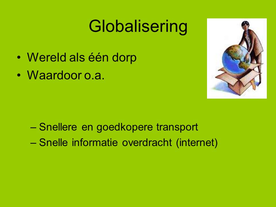 Globalisering Wereld als één dorp Waardoor o.a. –Snellere en goedkopere transport –Snelle informatie overdracht (internet)