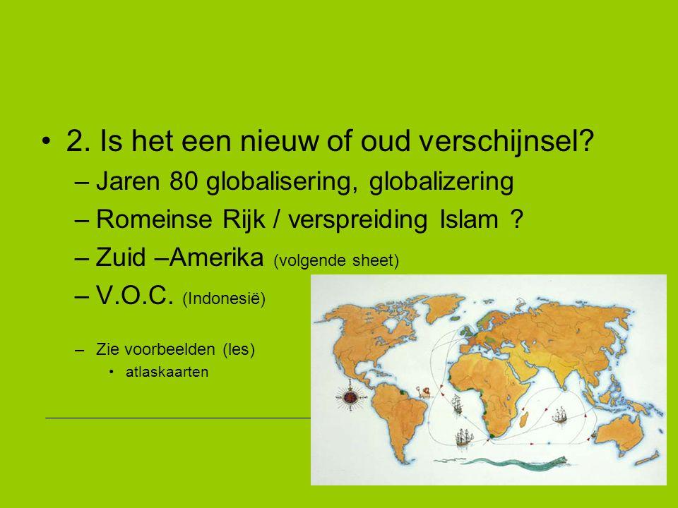 2. Is het een nieuw of oud verschijnsel? –Jaren 80 globalisering, globalizering –Romeinse Rijk / verspreiding Islam ? –Zuid –Amerika (volgende sheet)