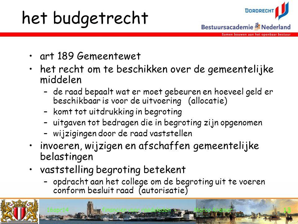 16apr14financien voor raadsleden - Marco Kramer 13 het budgetrecht art 189 Gemeentewet het recht om te beschikken over de gemeentelijke middelen –de raad bepaalt wat er moet gebeuren en hoeveel geld er beschikbaar is voor de uitvoering (allocatie) –komt tot uitdrukking in begroting –uitgaven tot bedragen die in begroting zijn opgenomen –wijzigingen door de raad vaststellen invoeren, wijzigen en afschaffen gemeentelijke belastingen vaststelling begroting betekent –opdracht aan het college om de begroting uit te voeren conform besluit raad (autorisatie)