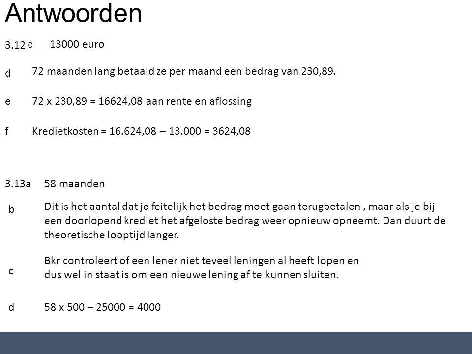 Antwoorden 3.12 c13000 euro d 72 maanden lang betaald ze per maand een bedrag van 230,89. e72 x 230,89 = 16624,08 aan rente en aflossing fKredietkoste