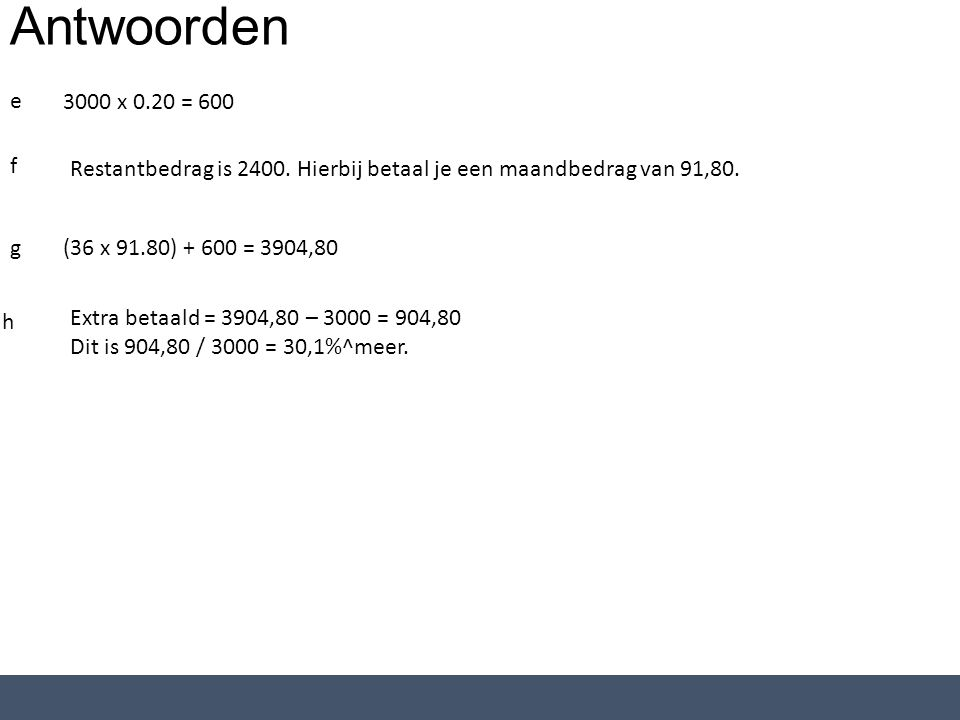 Antwoorden e 3000 x 0.20 = 600 f Restantbedrag is 2400. Hierbij betaal je een maandbedrag van 91,80. g(36 x 91.80) + 600 = 3904,80 h Extra betaald = 3