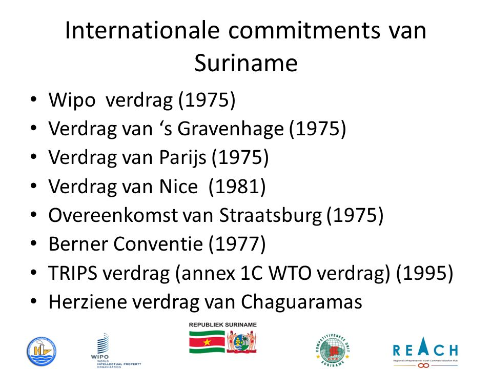 - Internationale commitments van Suriname Wipo verdrag (1975) Verdrag van 's Gravenhage (1975) Verdrag van Parijs (1975) Verdrag van Nice (1981) Overeenkomst van Straatsburg (1975) Berner Conventie (1977) TRIPS verdrag (annex 1C WTO verdrag) (1995) Herziene verdrag van Chaguaramas