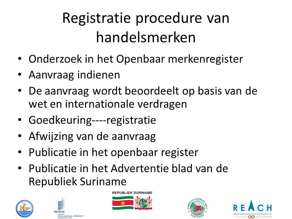 Registratie procedure van handelsmerken Onderzoek in het Openbaar merkenregister Aanvraag indienen De aanvraag wordt beoordeelt op basis van de wet en internationale verdragen Goedkeuring----registratie Afwijzing van de aanvraag Publicatie in het openbaar register Publicatie in het Advertentie blad van de Republiek Suriname