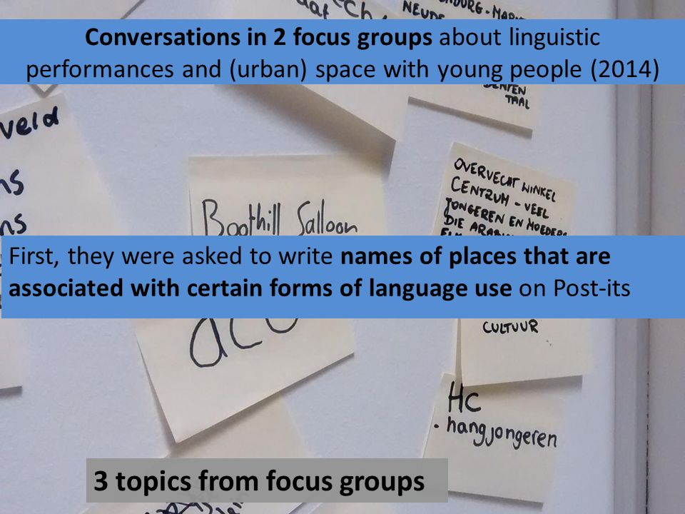 Conversations in 2 focus groups about linguistic performances and (urban) space with young people (2014) First, they were asked to write names of places that are associated with certain forms of language use on Post-its 3 topics from focus groups
