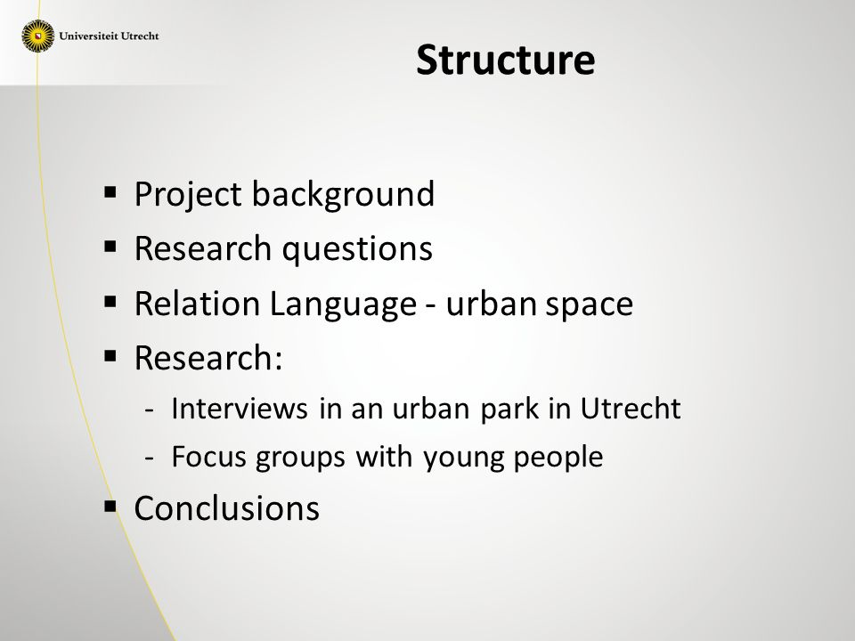 Structure  Project background  Research questions  Relation Language - urban space  Research: -Interviews in an urban park in Utrecht -Focus groups with young people  Conclusions