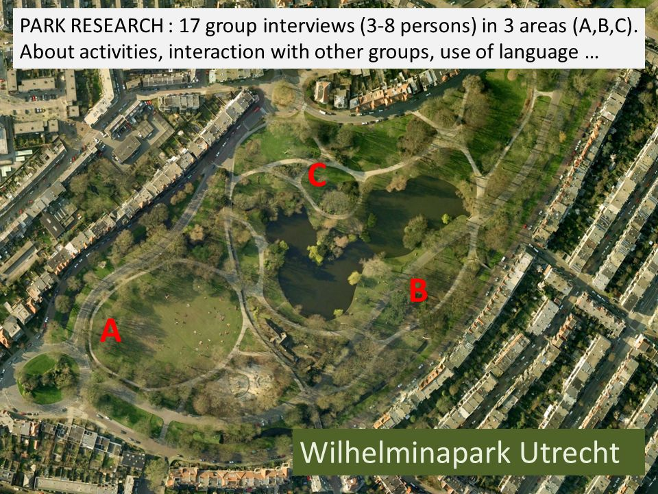 General conclusions park research  The park is attractive for a diversity of groups  Specific parts of the park (A,B,C) are used by relatively homogeneous groups  There is little interaction between visitors/ groups of different parts of the park AND between groups visiting the same parts of the park => Visiting the park stimulates in-group interaction