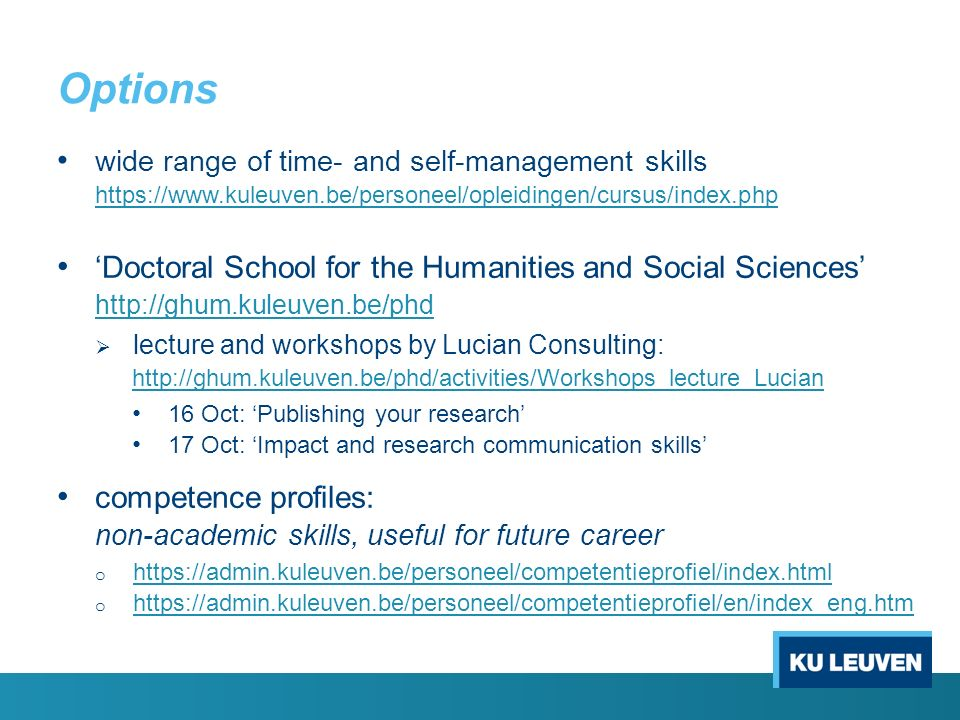 Options wide range of time- and self-management skills https://www.kuleuven.be/personeel/opleidingen/cursus/index.php 'Doctoral School for the Humanit