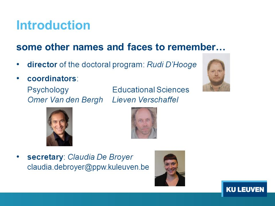 Introduction some other names and faces to remember… director of the doctoral program: Rudi D'Hooge coordinators: Psychology Educational Sciences Omer