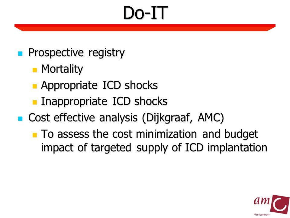 Do-IT Prospective registry Prospective registry Mortality Mortality Appropriate ICD shocks Appropriate ICD shocks Inappropriate ICD shocks Inappropriate ICD shocks Cost effective analysis (Dijkgraaf, AMC) Cost effective analysis (Dijkgraaf, AMC) To assess the cost minimization and budget impact of targeted supply of ICD implantation To assess the cost minimization and budget impact of targeted supply of ICD implantation