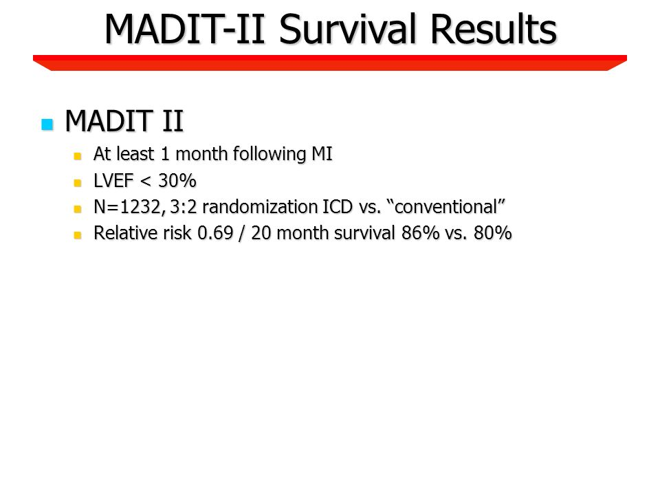 MADIT II MADIT II At least 1 month following MI At least 1 month following MI LVEF < 30% LVEF < 30% N=1232, 3:2 randomization ICD vs.