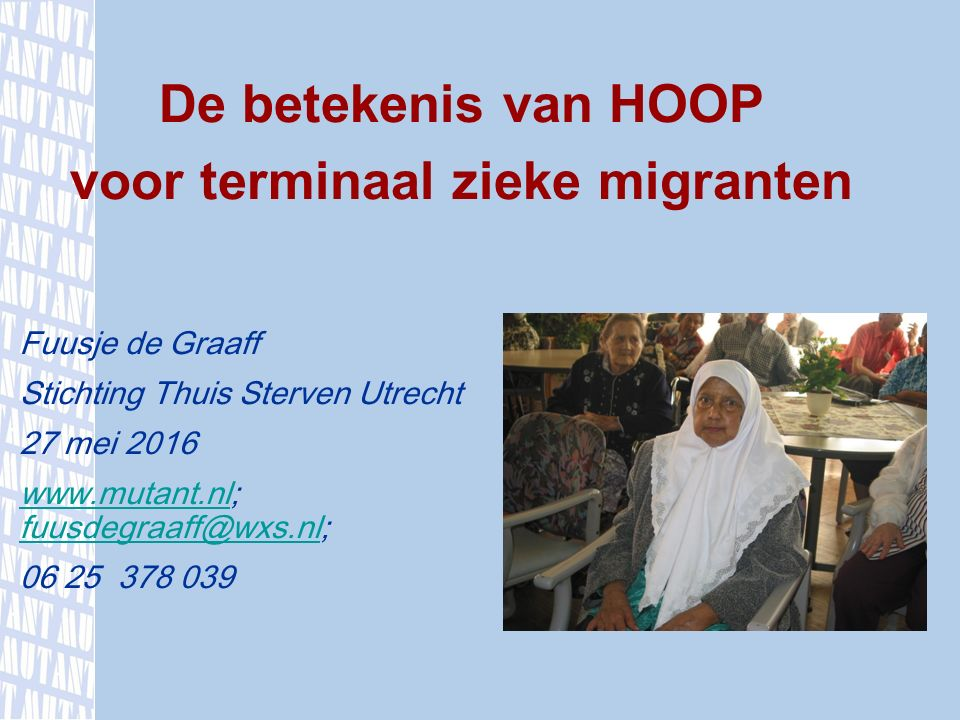 Fuusje de Graaff Stichting Thuis Sterven Utrecht 27 mei 2016 www.mutant.nl; fuusdegraaff@wxs.nl;www.mutant.nl fuusdegraaff@wxs.nl 06 25 378 039 De betekenis van HOOP voor terminaal zieke migranten