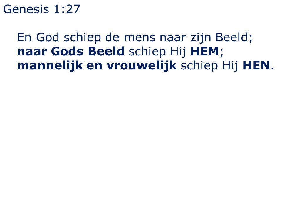Genesis 1:27 En God schiep de mens naar zijn Beeld; naar Gods Beeld schiep Hij HEM; mannelijk en vrouwelijk schiep Hij HEN.
