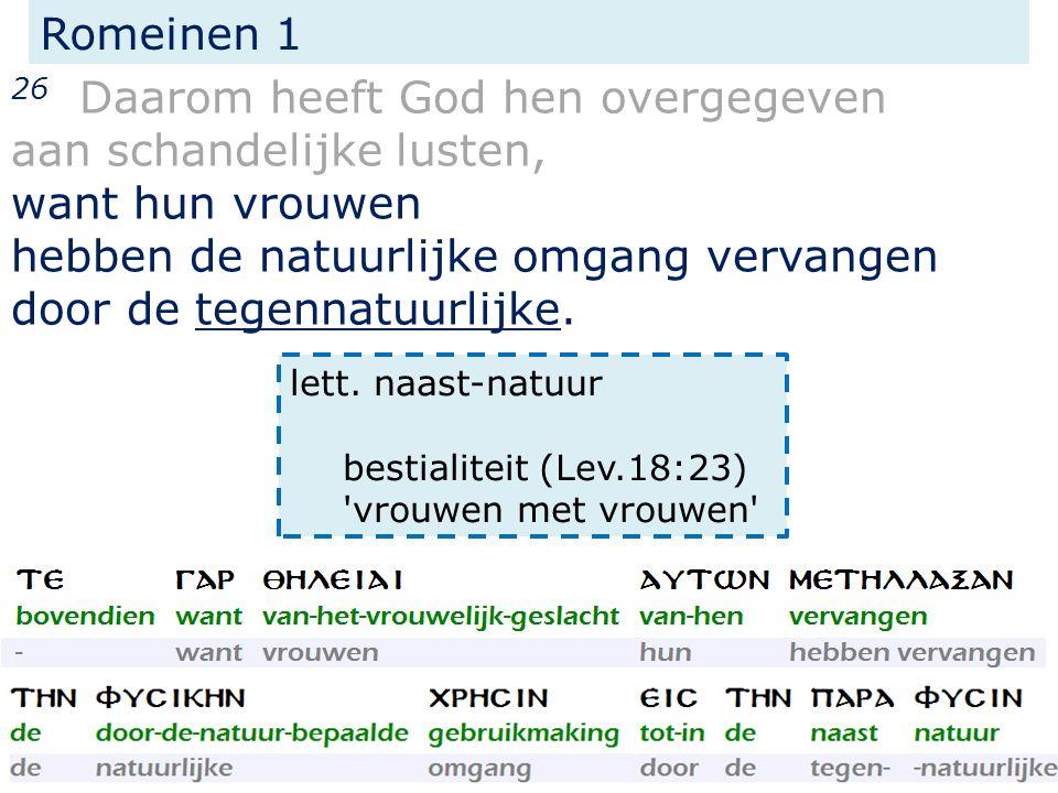 Romeinen 1 26 Daarom heeft God hen overgegeven aan schandelijke lusten, want hun vrouwen hebben de natuurlijke omgang vervangen door de tegennatuurlij