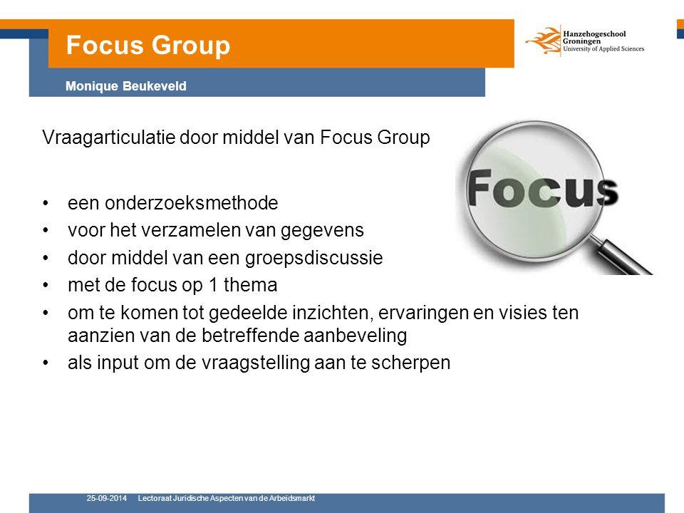 Vraagarticulatie door middel van Focus Group een onderzoeksmethode voor het verzamelen van gegevens door middel van een groepsdiscussie met de focus op 1 thema om te komen tot gedeelde inzichten, ervaringen en visies ten aanzien van de betreffende aanbeveling als input om de vraagstelling aan te scherpen 25-09-2014Lectoraat Juridische Aspecten van de Arbeidsmarkt Focus Group Monique Beukeveld