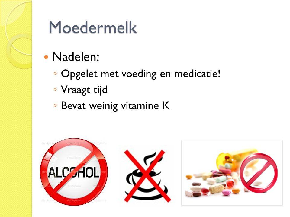 Moedermelk Nadelen: ◦ Opgelet met voeding en medicatie! ◦ Vraagt tijd ◦ Bevat weinig vitamine K
