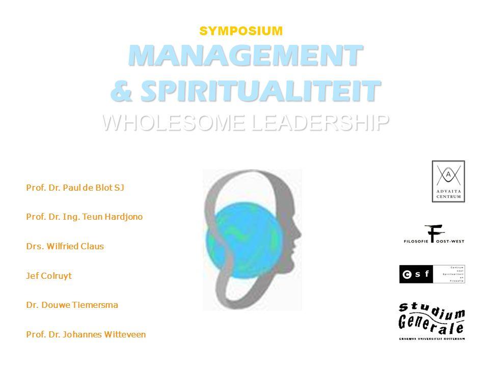 MANAGEMENT & SPIRITUALITEIT WHOLESOME LEADERSHIP SYMPOSIUM Prof. Dr. Paul de Blot SJ Prof. Dr. Ing. Teun Hardjono Drs. Wilfried Claus Jef Colruyt Dr.