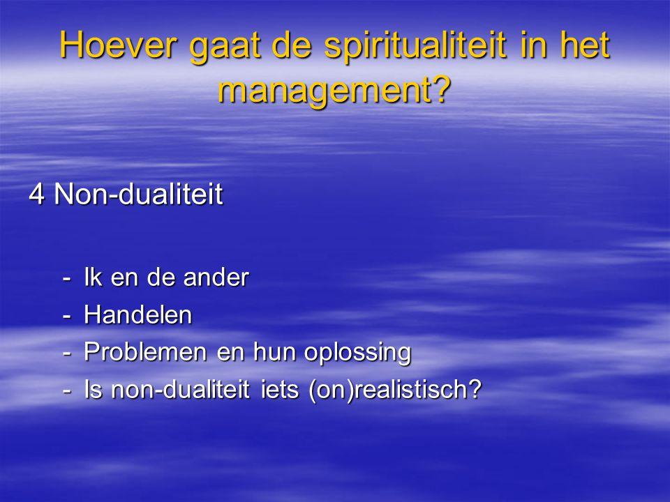 Hoever gaat de spiritualiteit in het management? 4 Non-dualiteit -Ik en de ander -Handelen -Problemen en hun oplossing -Is non-dualiteit iets (on)real